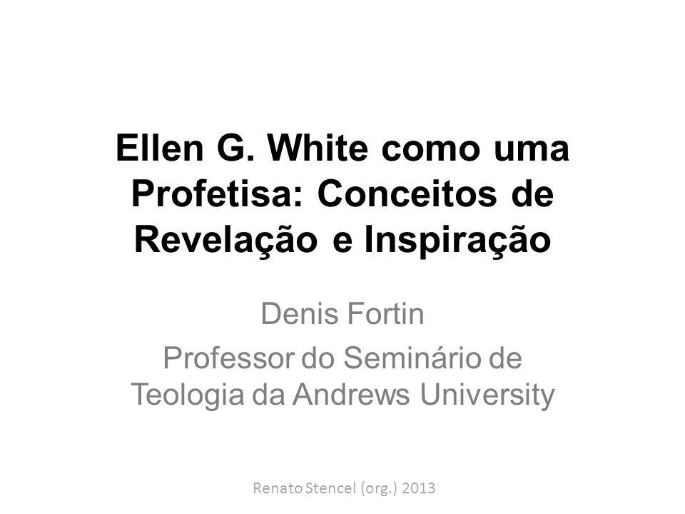Ellen G. White como uma Profetisa: Conceitos de Revelação e Inspiração Denis Fortin Professor do Seminário de Teologia da Andrews University Renato St