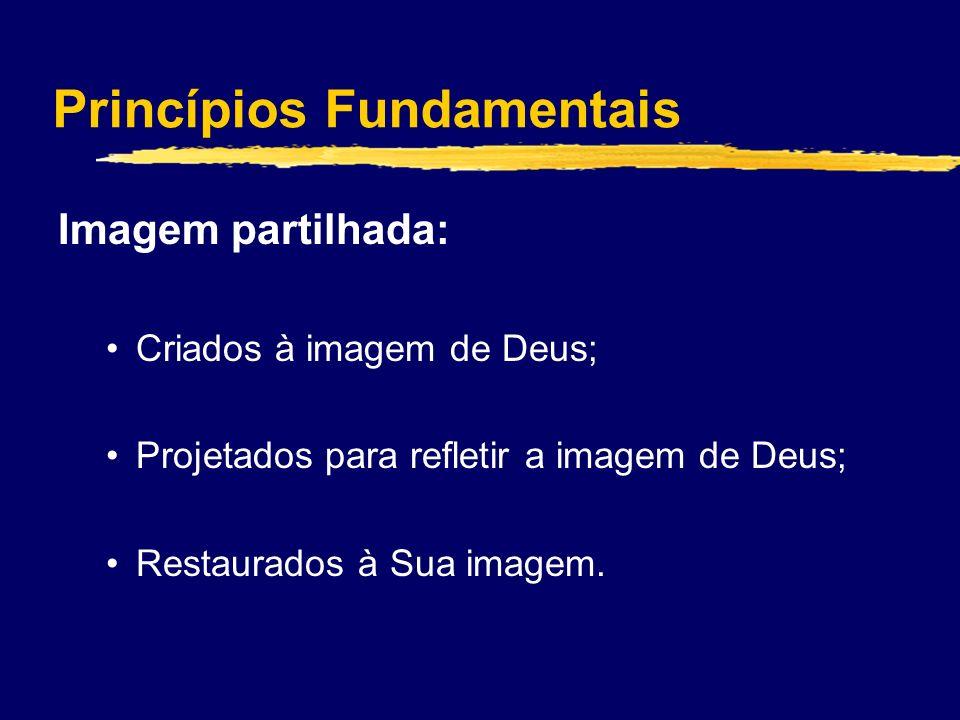 Princípios Fundamentais Imagem partilhada: Criados à imagem de Deus; Projetados para refletir a imagem de Deus; Restaurados à Sua imagem.