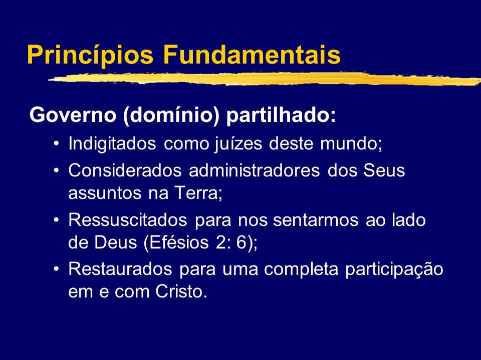Princípios Fundamentais Governo (domínio) partilhado: Indigitados como juízes deste mundo; Considerados administradores dos Seus assuntos na Terra; Ressuscitados para nos sentarmos ao lado de Deus (Efésios 2: 6); Restaurados para uma completa participação em e com Cristo.