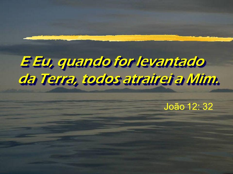 E Eu, quando for levantado da Terra, todos atrairei a Mim. João 12: 32