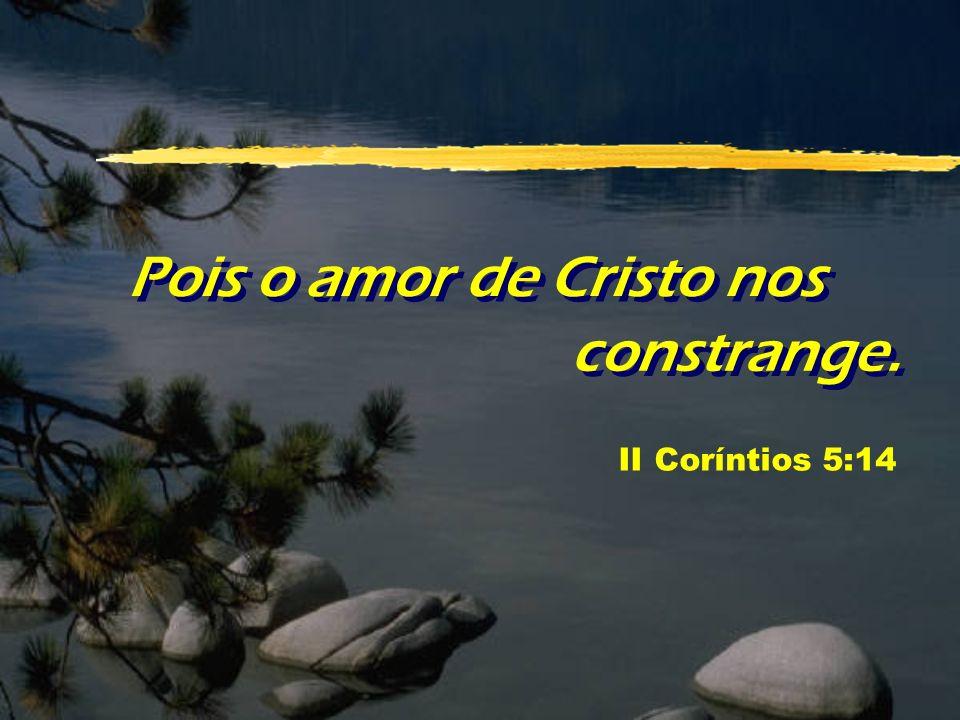 Pois o amor de Cristo nos constrange. II Coríntios 5:14