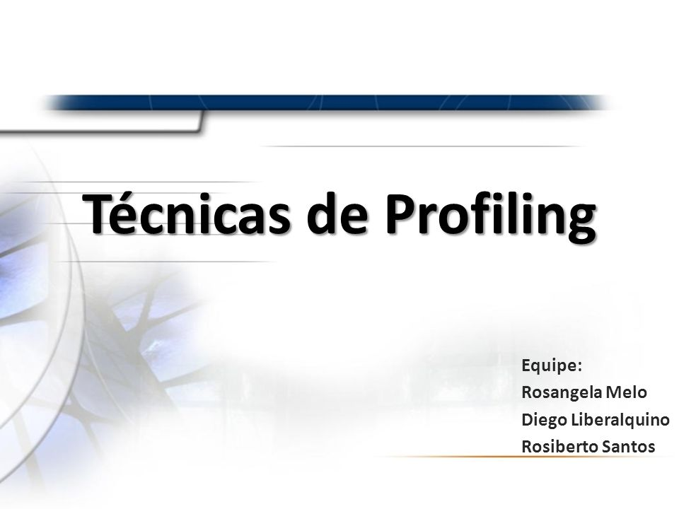 Técnicas de Profiling Equipe: Rosangela Melo Diego Liberalquino Rosiberto Santos
