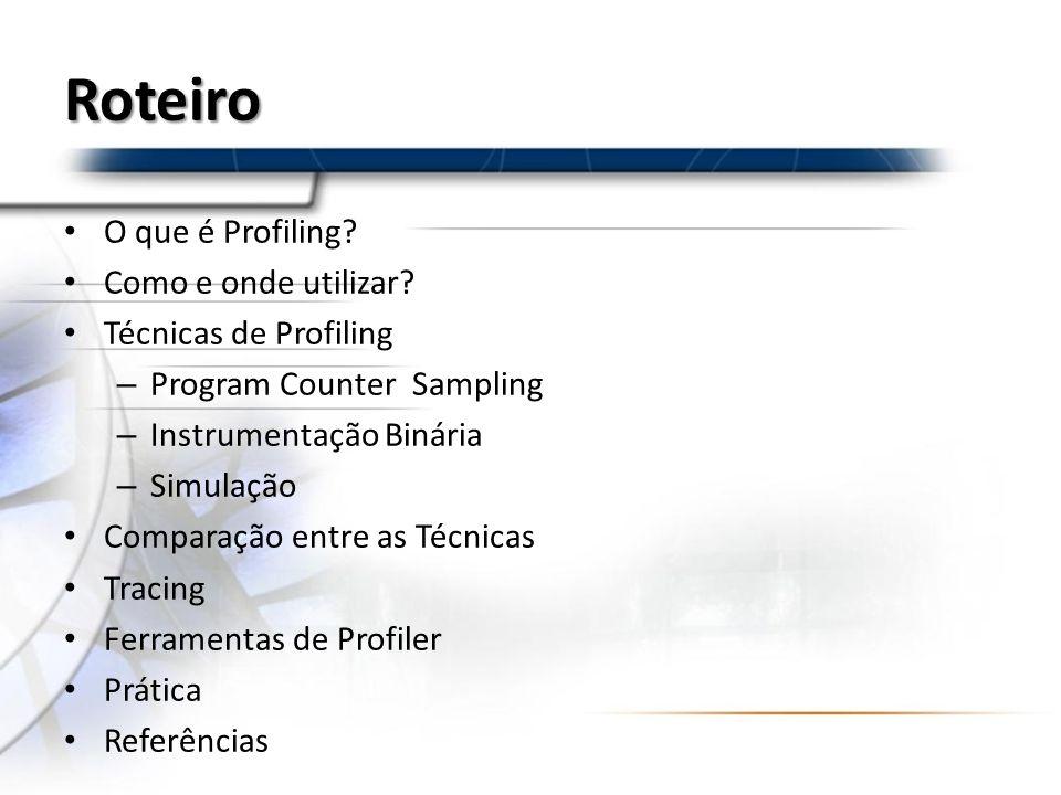 Roteiro O que é Profiling? Como e onde utilizar? Técnicas de Profiling – Program Counter Sampling – Instrumentação Binária – Simulação Comparação entr