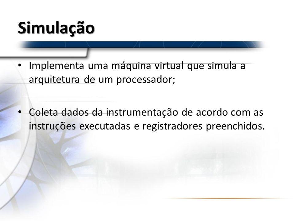 Simulação Implementa uma máquina virtual que simula a arquitetura de um processador; Coleta dados da instrumentação de acordo com as instruções execut