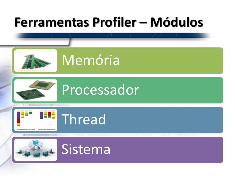 Ferramentas Profiler – Módulos Memória Processador Thread Sistema