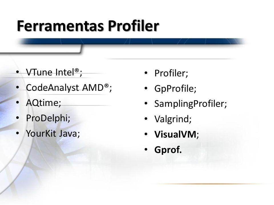 Ferramentas Profiler VTune Intel®; CodeAnalyst AMD®; AQtime; ProDelphi; YourKit Java; Profiler; GpProfile; SamplingProfiler; Valgrind; VisualVM; Gprof