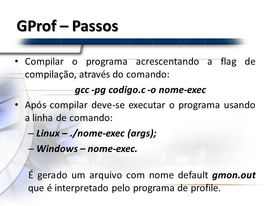 GProf – Passos Compilar o programa acrescentando a flag de compilação, através do comando: gcc -pg codigo.c -o nome-exec Após compilar deve-se executa