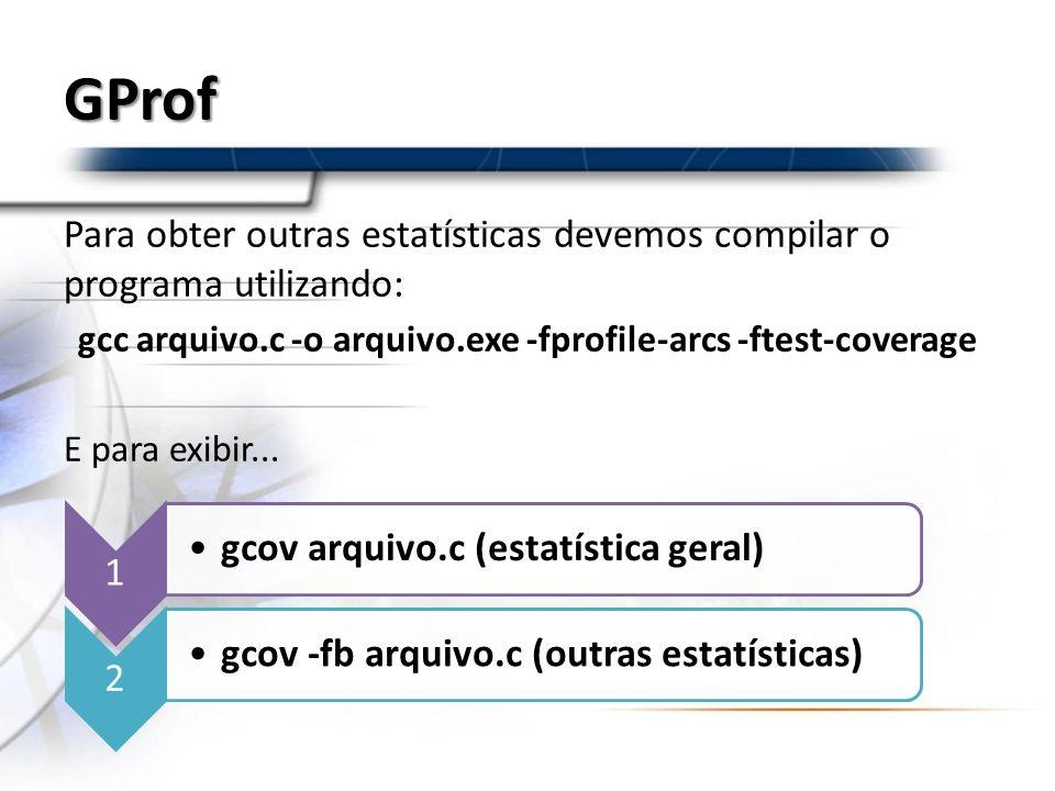 GProf Para obter outras estatísticas devemos compilar o programa utilizando: gcc arquivo.c -o arquivo.exe -fprofile-arcs -ftest-coverage E para exibir