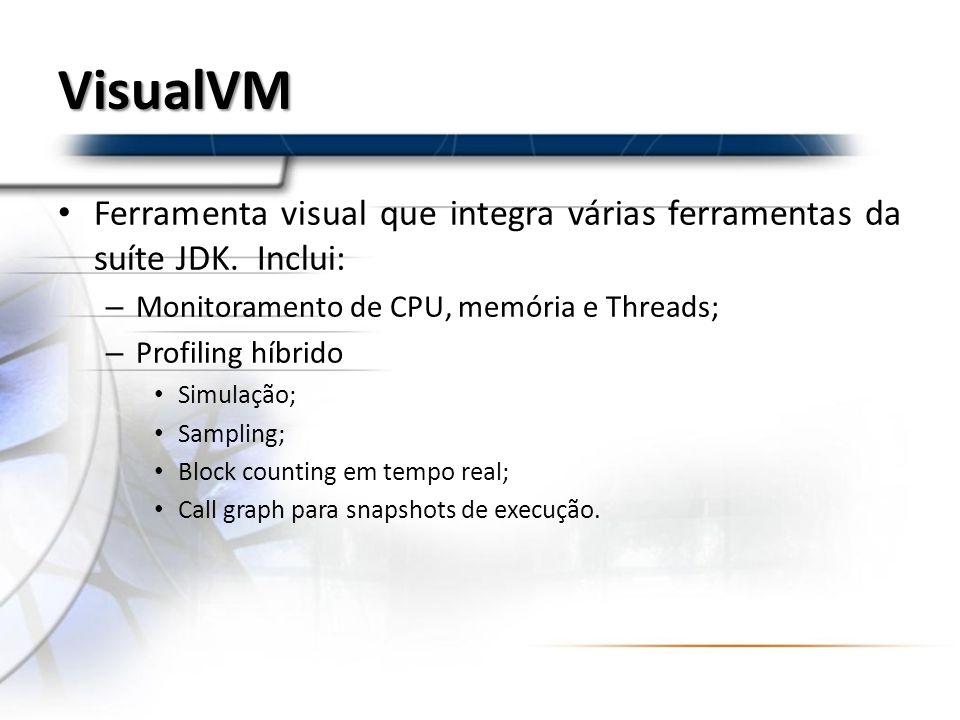 VisualVM Ferramenta visual que integra várias ferramentas da suíte JDK. Inclui: – Monitoramento de CPU, memória e Threads; – Profiling híbrido Simulaç