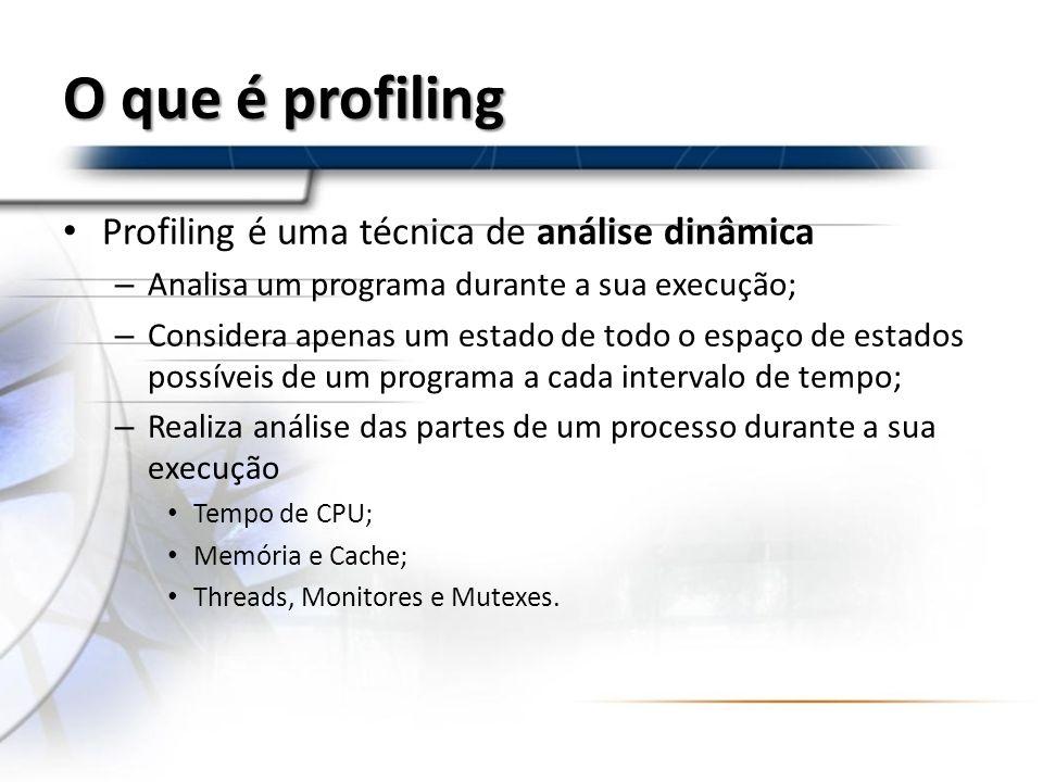 O que é profiling O que o profiler analisa – Chamadas de métodos; – Estruturas de Branch Loops (while, for, etc); Estruturas de decisão (if-else); – Chamadas ao sistema; – Acesso a memória Pilha; Heap.