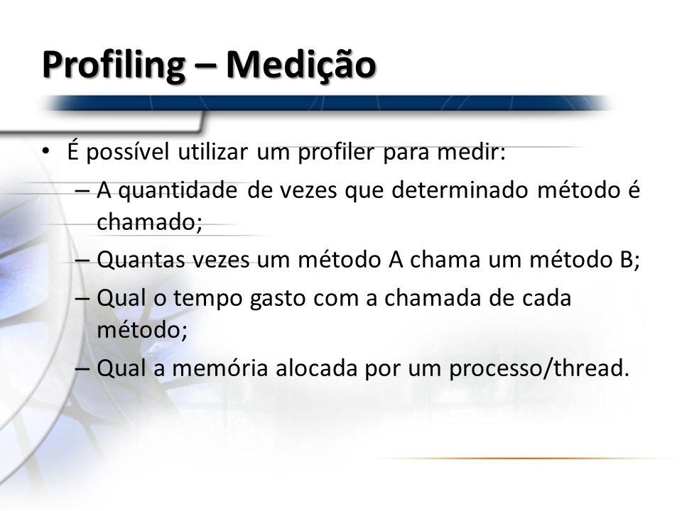 Profiling – Medição É possível utilizar um profiler para medir: – A quantidade de vezes que determinado método é chamado; – Quantas vezes um método A