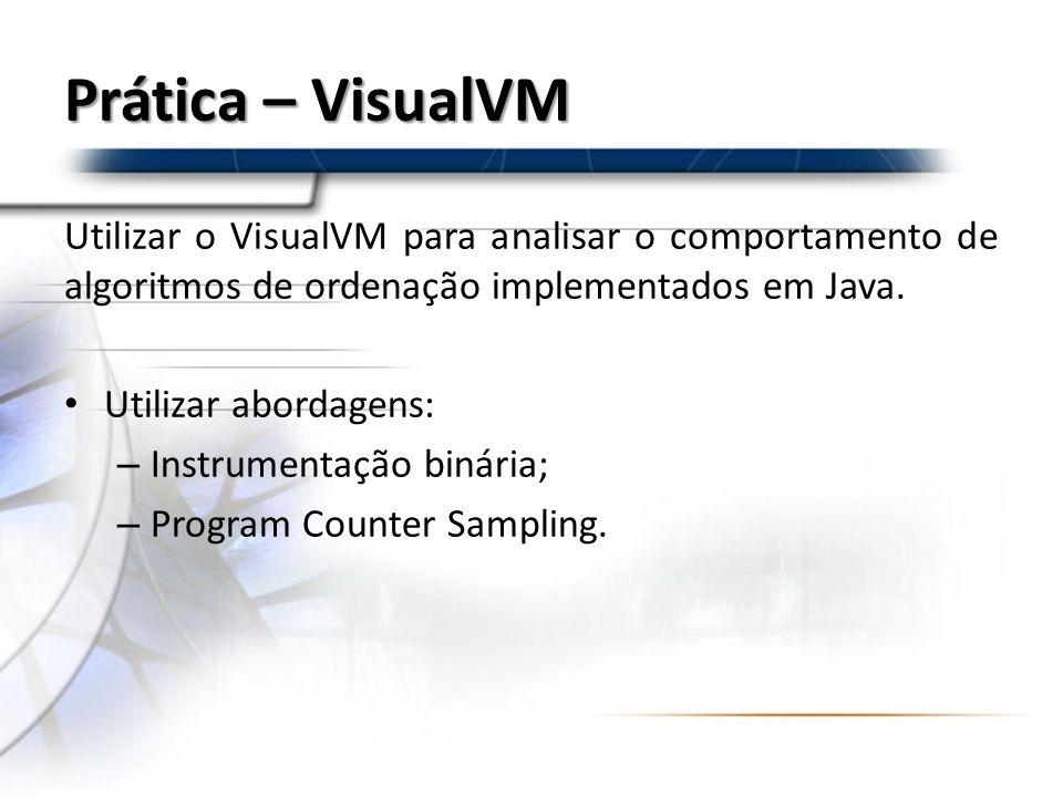 Prática – VisualVM Utilizar o VisualVM para analisar o comportamento de algoritmos de ordenação implementados em Java. Utilizar abordagens: – Instrume