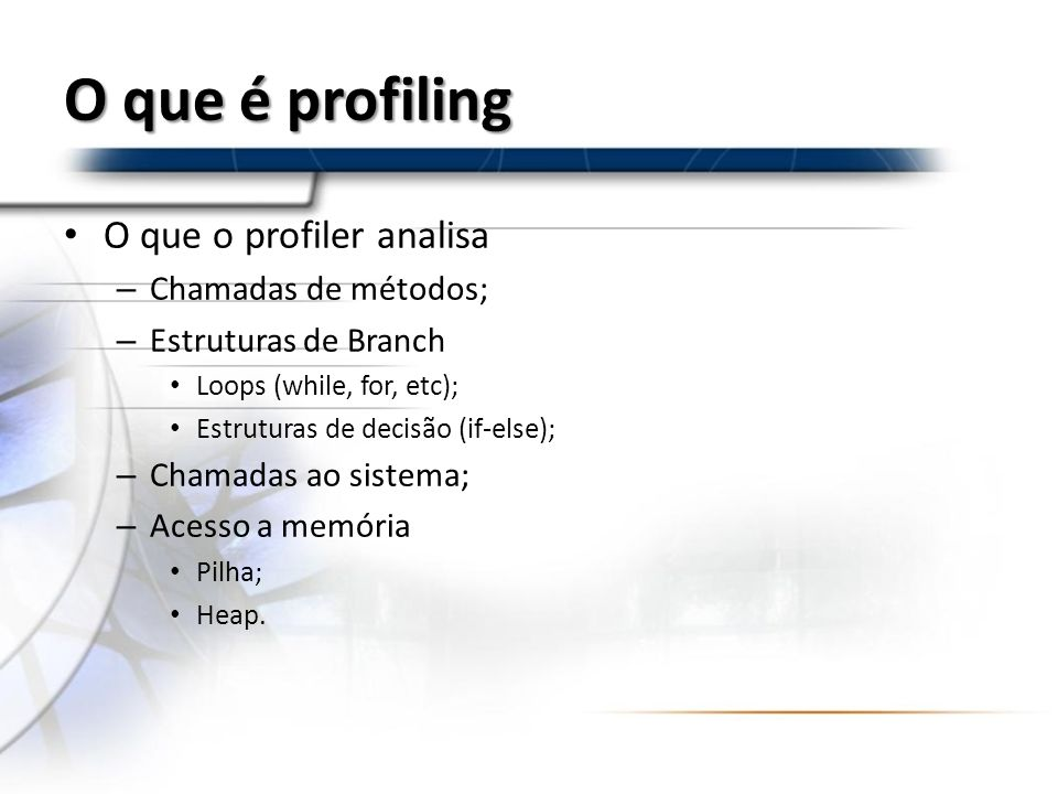 O que é profiling O que o profiler analisa – Chamadas de métodos; – Estruturas de Branch Loops (while, for, etc); Estruturas de decisão (if-else); – C