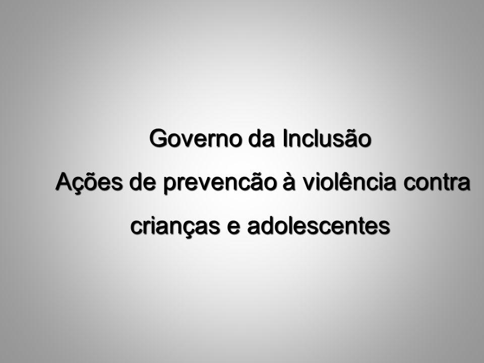 Governo da Inclusão Ações de prevencão à violência contra crianças e adolescentes Ações de prevencão à violência contra crianças e adolescentes