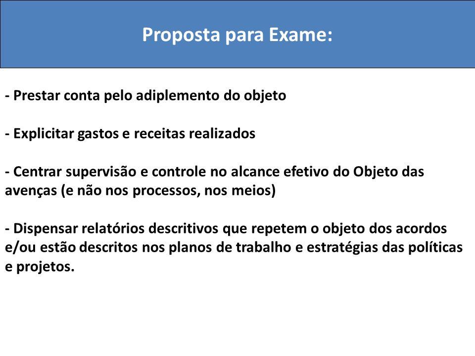 Proposta para Exame: - Prestar conta pelo adiplemento do objeto - Explicitar gastos e receitas realizados - Centrar supervisão e controle no alcance e