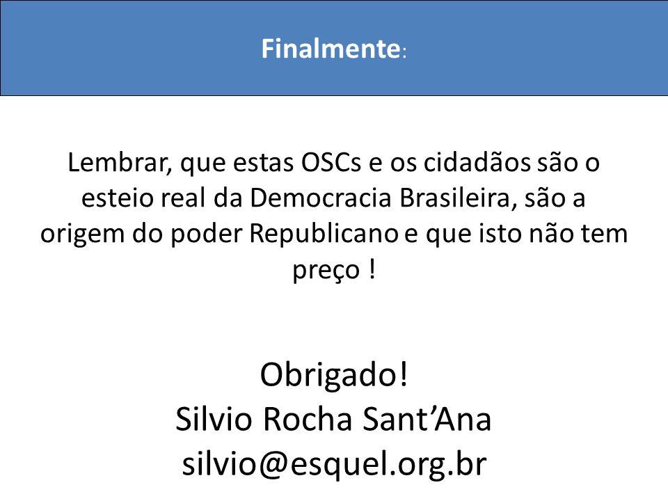 Finalmente : Obrigado! Silvio Rocha SantAna silvio@esquel.org.br Lembrar, que estas OSCs e os cidadãos são o esteio real da Democracia Brasileira, são