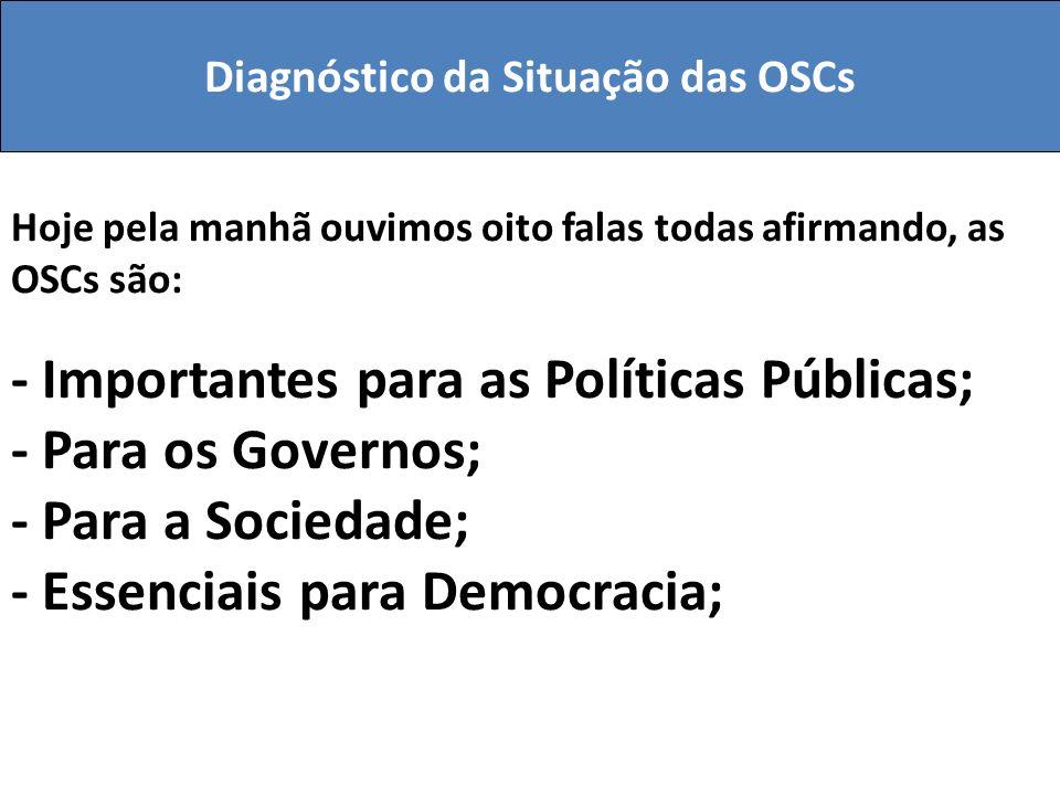 Hoje pela manhã ouvimos oito falas todas afirmando, as OSCs são: - Importantes para as Políticas Públicas; - Para os Governos; - Para a Sociedade; - E