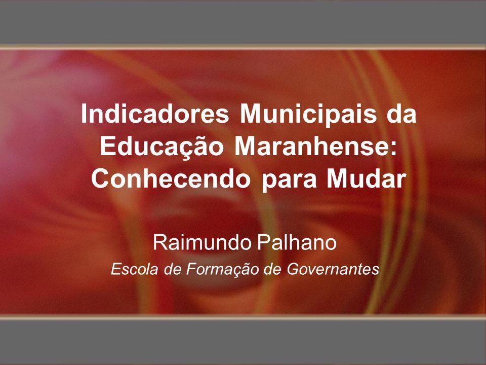 Indicadores Municipais da Educação Maranhense: Conhecendo para Mudar Raimundo Palhano Escola de Formação de Governantes