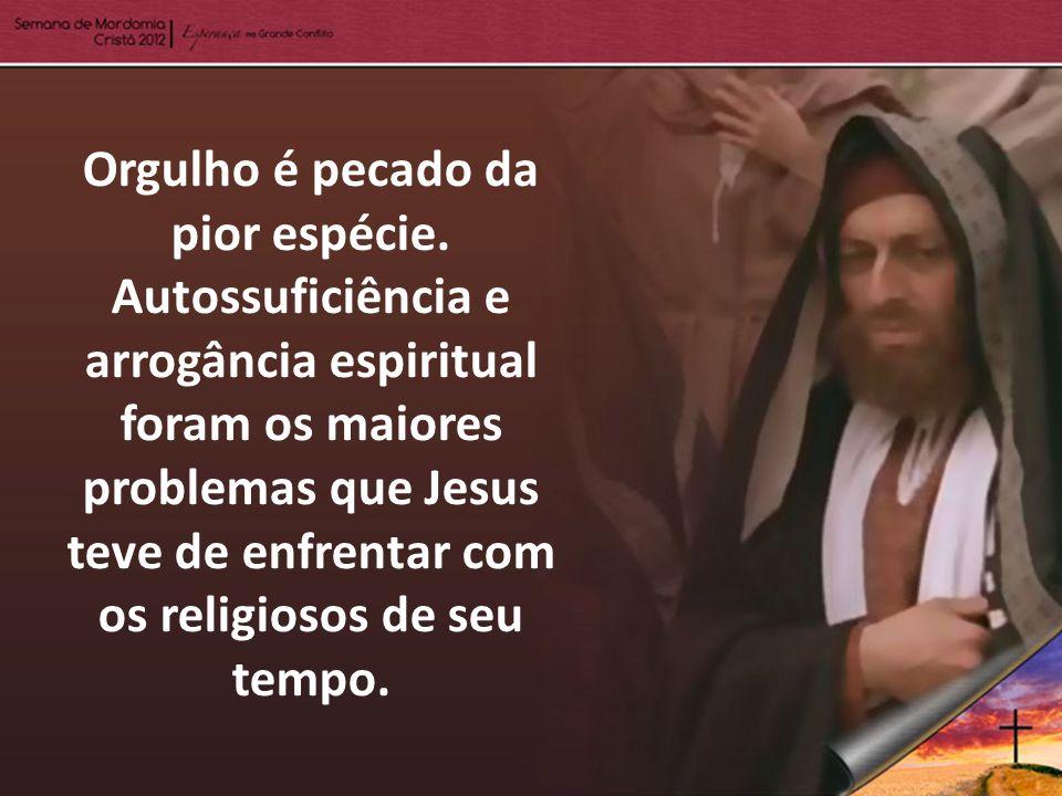 Orgulho é pecado da pior espécie. Autossuficiência e arrogância espiritual foram os maiores problemas que Jesus teve de enfrentar com os religiosos de