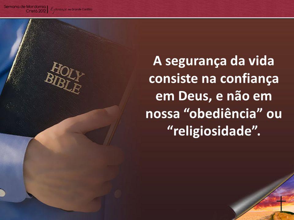A segurança da vida consiste na confiança em Deus, e não em nossa obediência ou religiosidade.