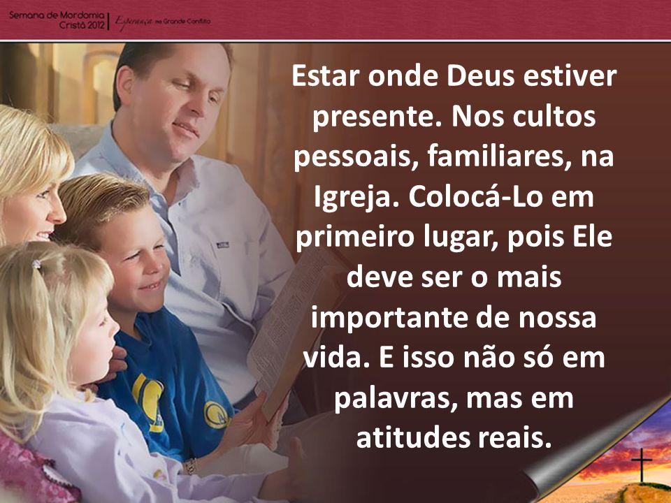 Estar onde Deus estiver presente. Nos cultos pessoais, familiares, na Igreja. Colocá-Lo em primeiro lugar, pois Ele deve ser o mais importante de noss
