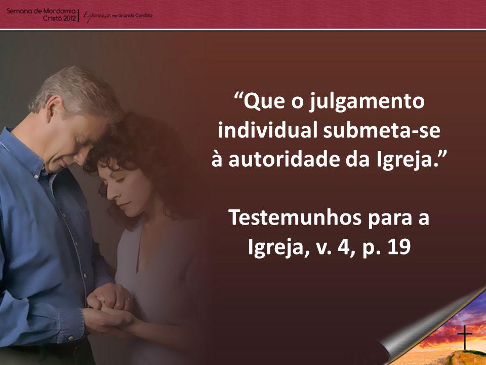 Que o julgamento individual submeta-se à autoridade da Igreja. Testemunhos para a Igreja, v. 4, p. 19