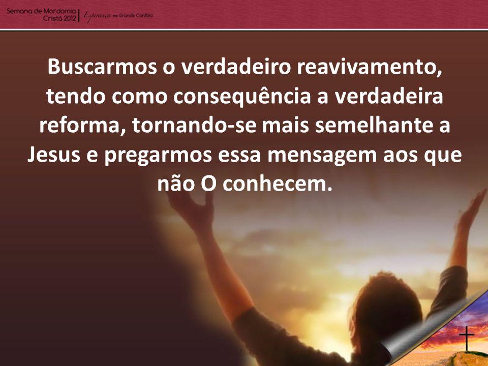 Buscarmos o verdadeiro reavivamento, tendo como consequência a verdadeira reforma, tornando-se mais semelhante a Jesus e pregarmos essa mensagem aos q