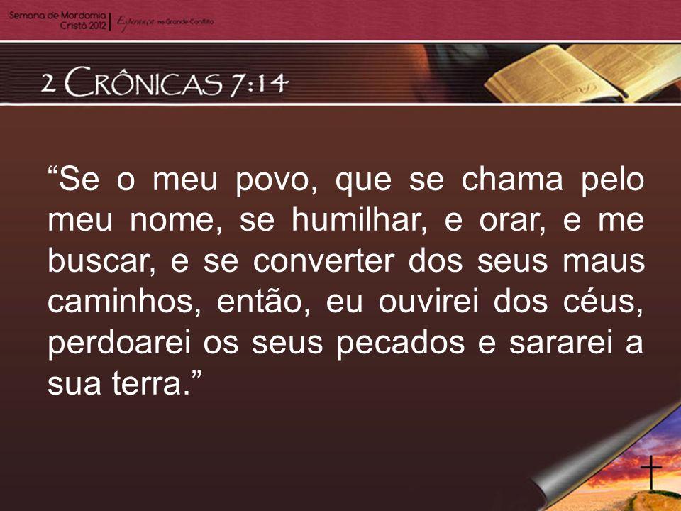 Se o meu povo, que se chama pelo meu nome, se humilhar, e orar, e me buscar, e se converter dos seus maus caminhos, então, eu ouvirei dos céus, perdoa