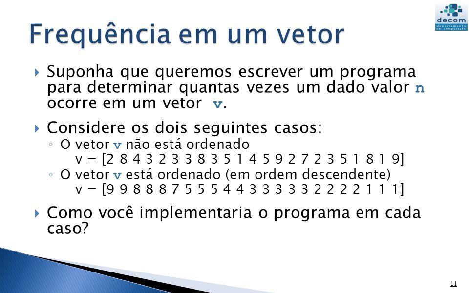 Suponha que queremos escrever um programa para determinar quantas vezes um dado valor n ocorre em um vetor v. Considere os dois seguintes casos: O vet