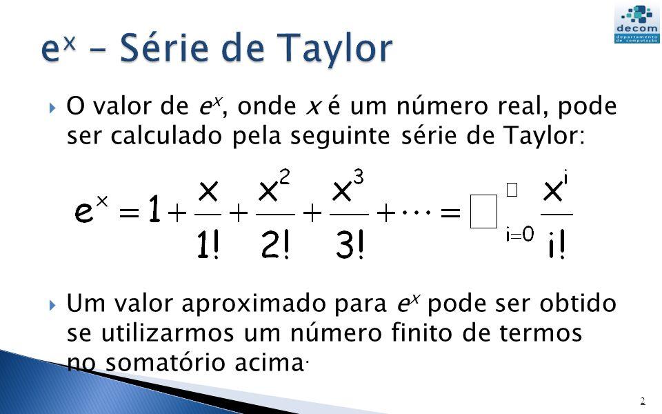 O valor de e x, onde x é um número real, pode ser calculado pela seguinte série de Taylor: Um valor aproximado para e x pode ser obtido se utilizarmos