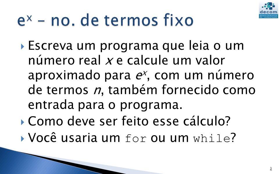 Escreva um programa que leia o um número real x e calcule um valor aproximado para e x, com um número de termos n, também fornecido como entrada para