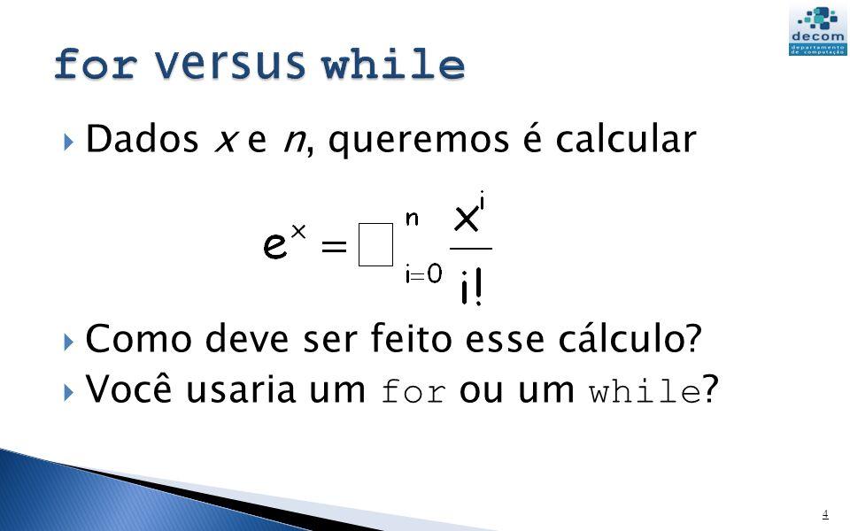 Dados x e n, queremos é calcular Como deve ser feito esse cálculo? Você usaria um for ou um while ? 4