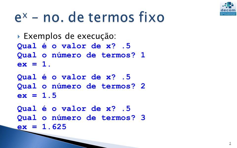 Exemplos de execução: Qual é o valor de x?.5 Qual o número de termos? 1 ex = 1. Qual é o valor de x?.5 Qual o número de termos? 2 ex = 1.5 Qual é o va
