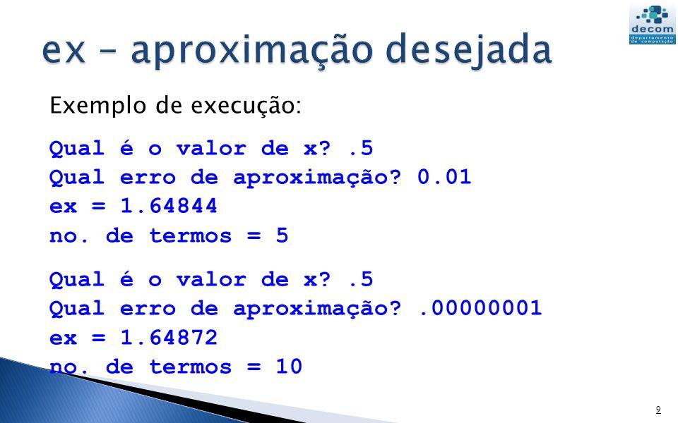 Exemplo de execução: Qual é o valor de x?.5 Qual erro de aproximação? 0.01 ex = 1.64844 no. de termos = 5 Qual é o valor de x?.5 Qual erro de aproxima