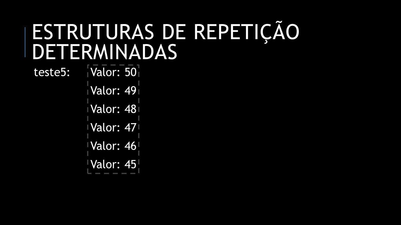 ESTRUTURAS DE REPETIÇÃO DETERMINADAS teste5:Valor: 50 Valor: 49 Valor: 48 Valor: 47 Valor: 46 Valor: 45