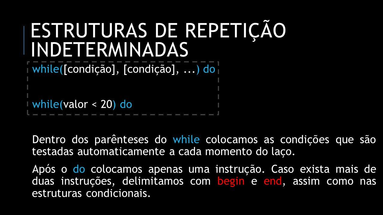 ESTRUTURAS DE REPETIÇÃO INDETERMINADAS while([condição], [condição],...) do while(valor < 20) do Dentro dos parênteses do while colocamos as condições