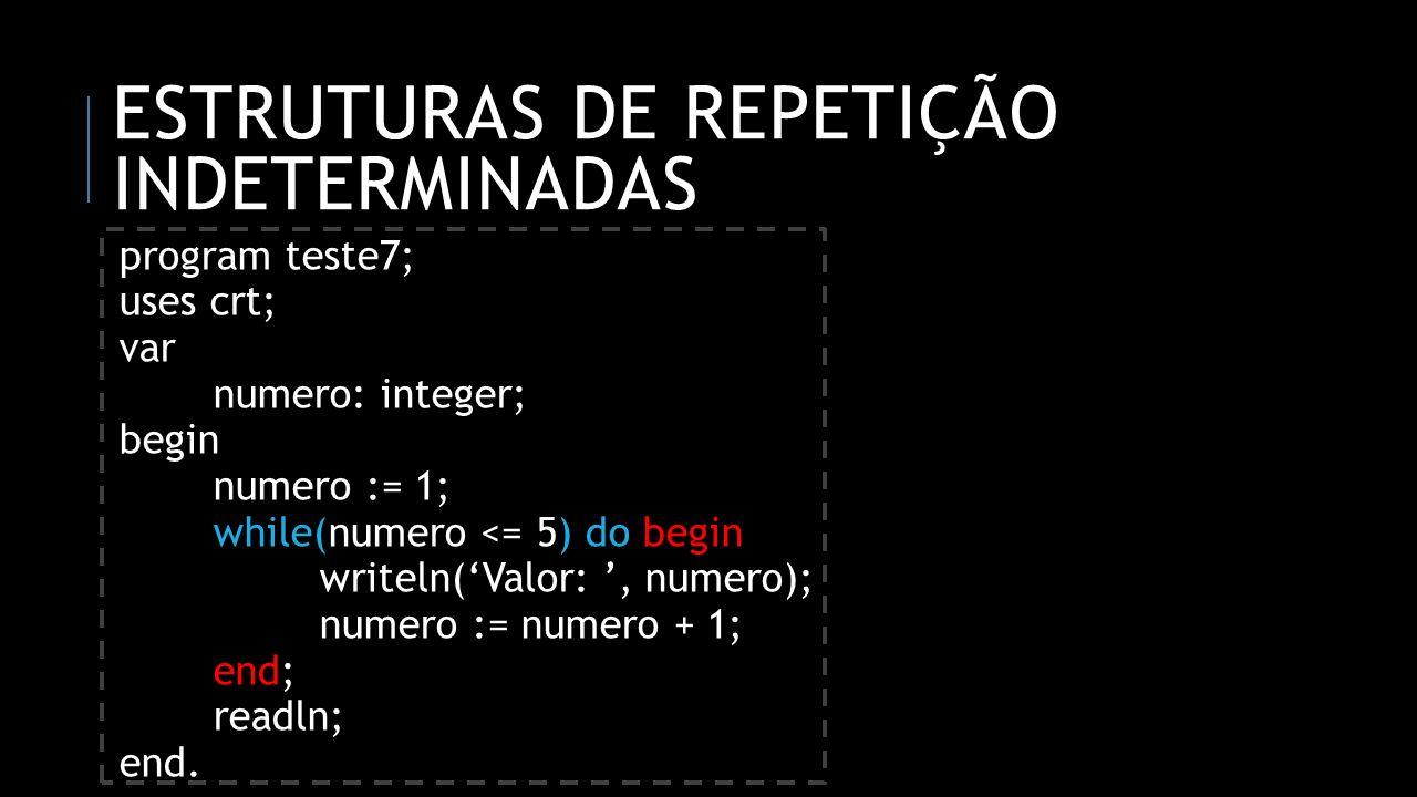 ESTRUTURAS DE REPETIÇÃO INDETERMINADAS program teste7; uses crt; var numero: integer; begin numero := 1; while(numero <= 5) do begin writeln(Valor:, n