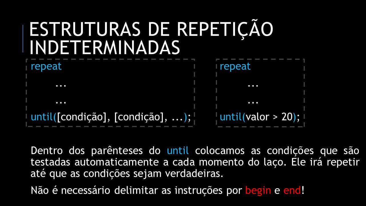 ESTRUTURAS DE REPETIÇÃO INDETERMINADAS repeatrepeat...... until([condição], [condição],...);until(valor > 20); Dentro dos parênteses do until colocamo