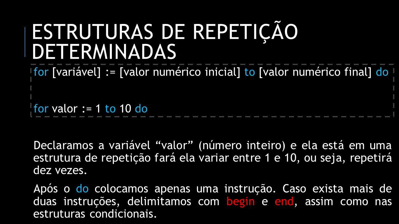 ESTRUTURAS DE REPETIÇÃO DETERMINADAS program teste1; uses crt; var numero: integer; begin for numero := 1 to 10 do writeln(Valor:, numero); readln; end.