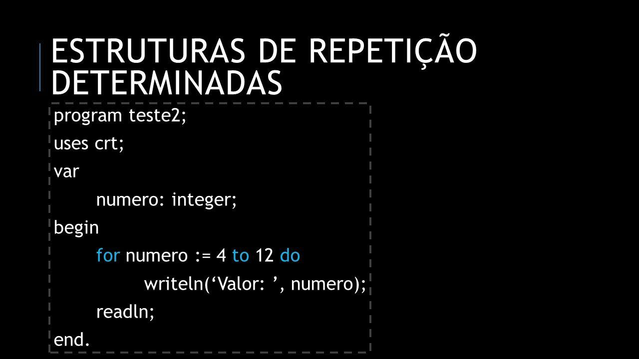ESTRUTURAS DE REPETIÇÃO DETERMINADAS program teste2; uses crt; var numero: integer; begin for numero := 4 to 12 do writeln(Valor:, numero); readln; en