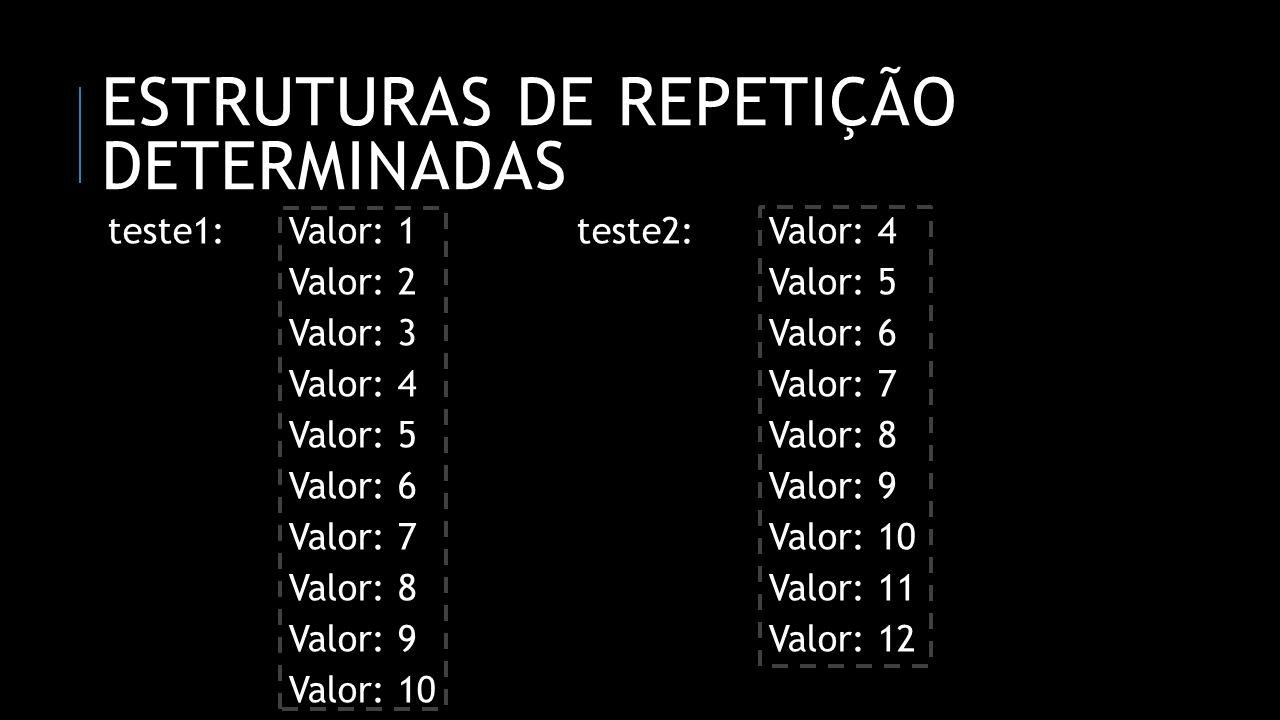 ESTRUTURAS DE REPETIÇÃO DETERMINADAS teste1:Valor: 1teste2: Valor: 4 Valor: 2Valor: 5 Valor: 3Valor: 6 Valor: 4Valor: 7 Valor: 5Valor: 8 Valor: 6Valor