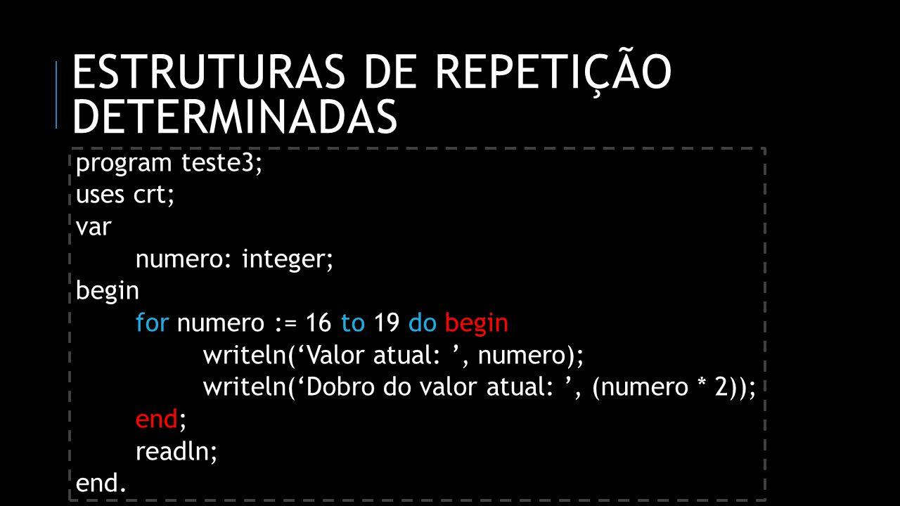 ESTRUTURAS DE REPETIÇÃO DETERMINADAS program teste3; uses crt; var numero: integer; begin for numero := 16 to 19 do begin writeln(Valor atual:, numero