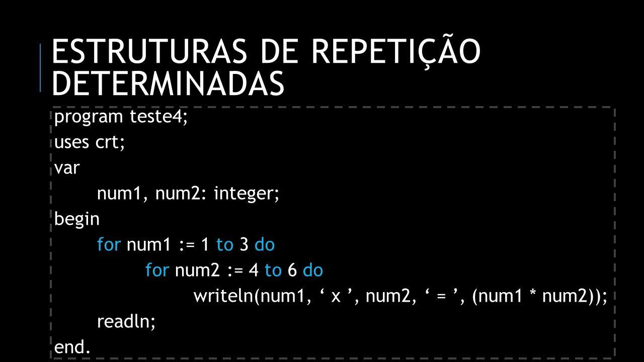 ESTRUTURAS DE REPETIÇÃO DETERMINADAS teste4:1 x 4 = 4 1 x 5 = 5 1 x 6 = 6 2 x 4 = 8 2 x 5 = 10 2 x 6 = 12 3 x 4 = 12 3 x 5 = 15 3 x 6 = 18
