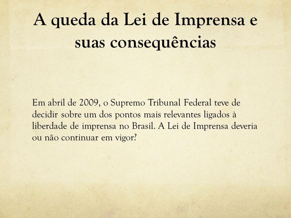 A queda da Lei de Imprensa e suas consequências Em abril de 2009, o Supremo Tribunal Federal teve de decidir sobre um dos pontos mais relevantes ligad