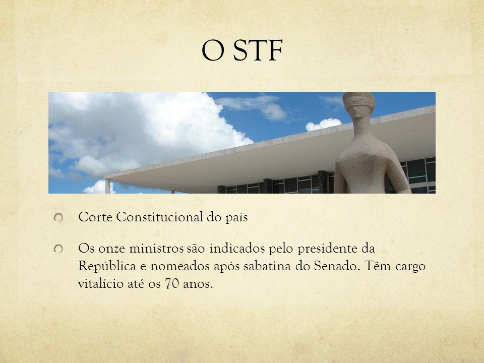 O STF Corte Constitucional do país Os onze ministros são indicados pelo presidente da República e nomeados após sabatina do Senado. Têm cargo vitalíci
