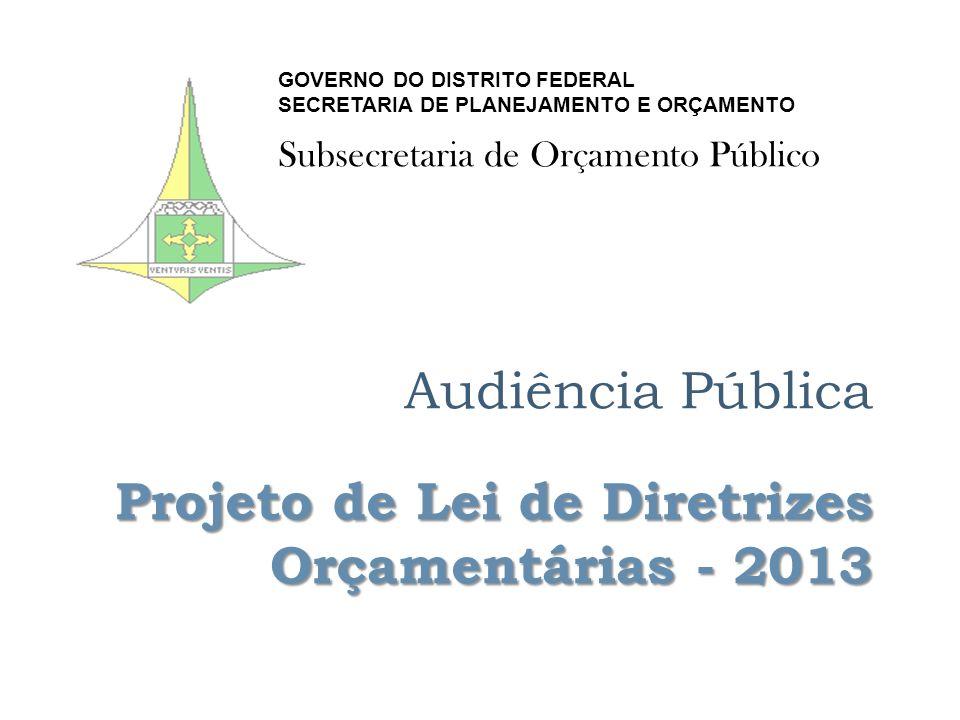 Projeto de Lei de Diretrizes Orçamentárias - 2013 Audiência Pública Projeto de Lei de Diretrizes Orçamentárias - 2013 GOVERNO DO DISTRITO FEDERAL SECRETARIA DE PLANEJAMENTO E ORÇAMENTO Subsecretaria de Orçamento Público