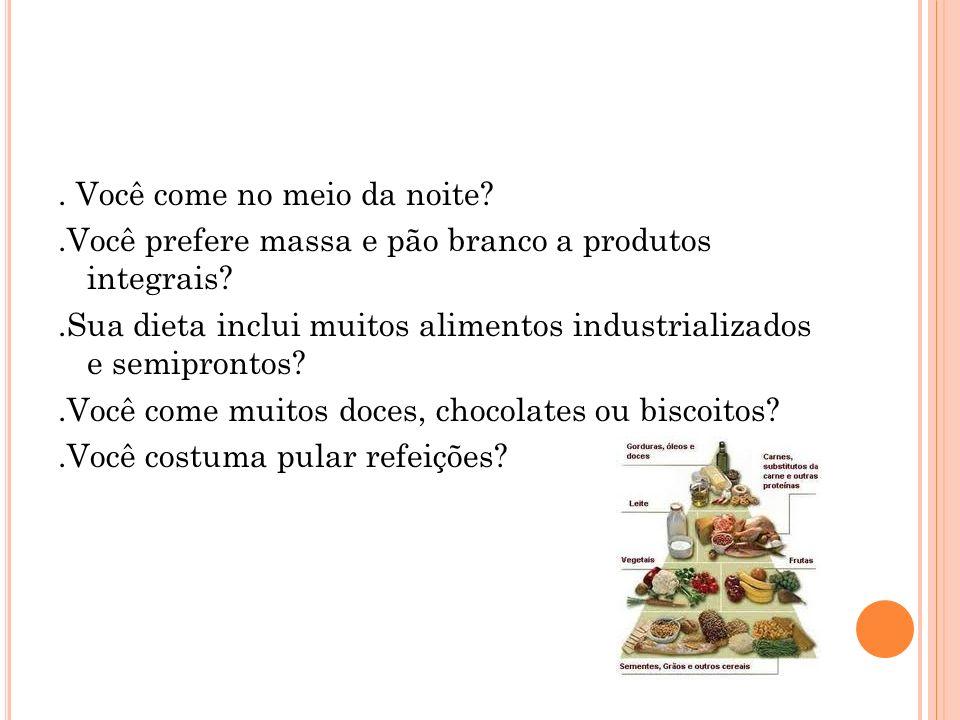 . Você come no meio da noite?.Você prefere massa e pão branco a produtos integrais?.Sua dieta inclui muitos alimentos industrializados e semiprontos?.Você come muitos doces, chocolates ou biscoitos?.Você costuma pular refeições?
