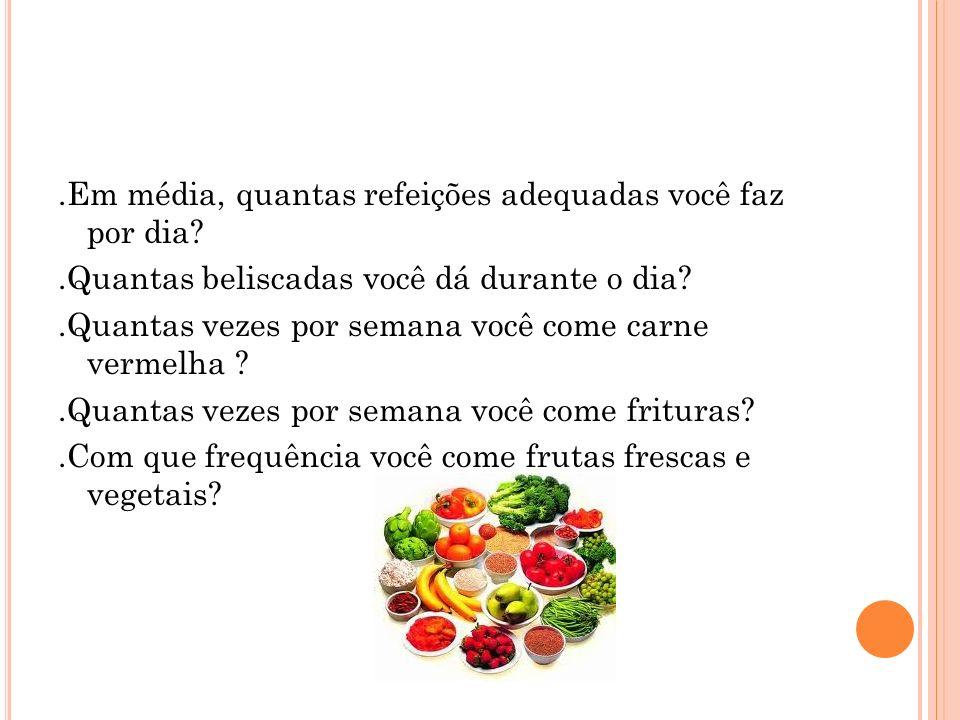 .Em média, quantas refeições adequadas você faz por dia?.Quantas beliscadas você dá durante o dia?.Quantas vezes por semana você come carne vermelha ?.Quantas vezes por semana você come frituras?.Com que frequência você come frutas frescas e vegetais?