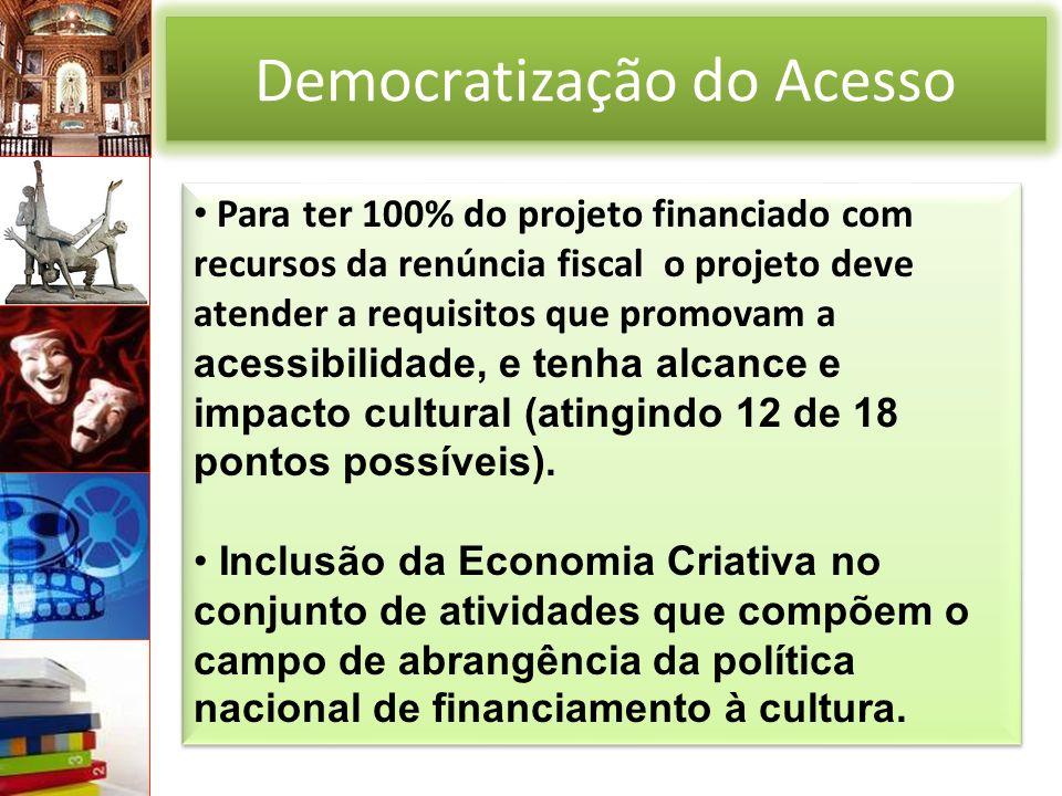 Democratização do Acesso Para ter 100% do projeto financiado com recursos da renúncia fiscal o projeto deve atender a requisitos que promovam a acessibilidade, e tenha alcance e impacto cultural (atingindo 12 de 18 pontos possíveis).