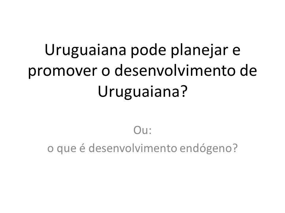 Uruguaiana pode planejar e promover o desenvolvimento de Uruguaiana? Ou: o que é desenvolvimento endógeno?